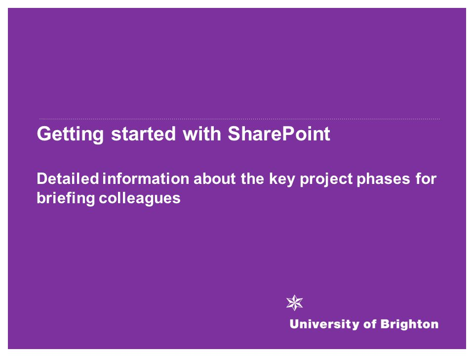 Getting started with SharePoint Detailed information about the key project phases for briefing colleagues