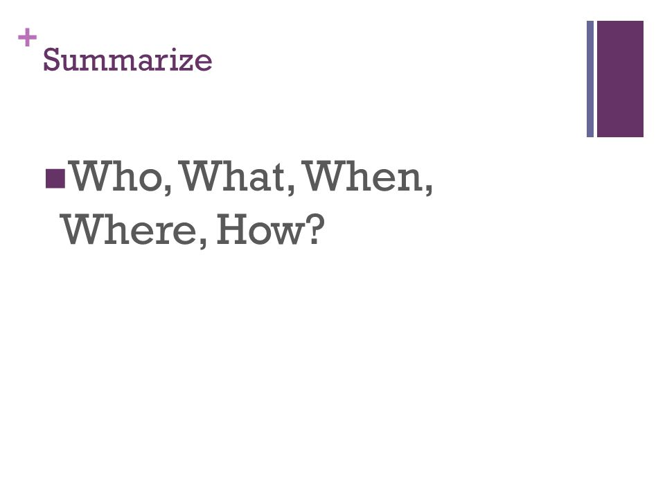 Summarize Who, What, When, Where, How