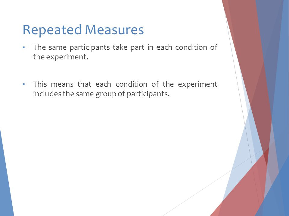 Repeated Measures The same participants take part in each condition of the experiment.