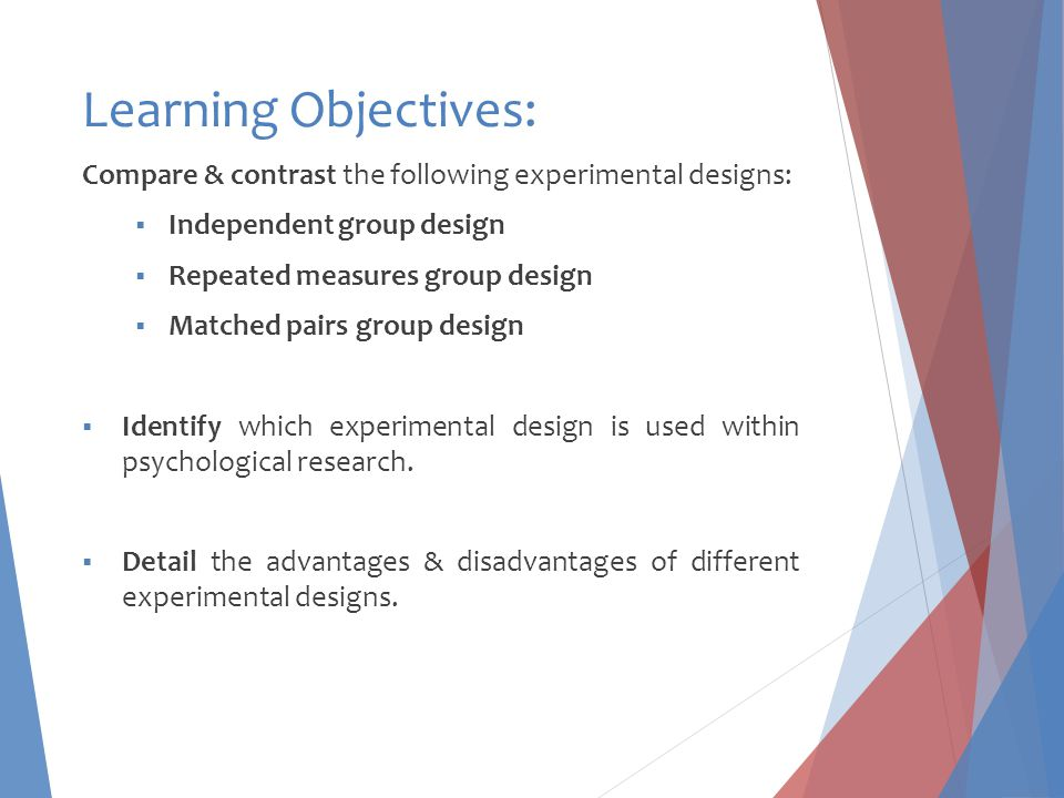 Learning Objectives: Compare & contrast the following experimental designs: Independent group design.