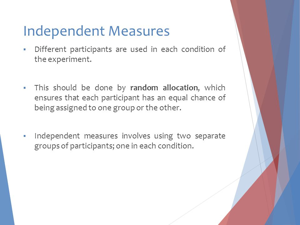 Independent Measures Different participants are used in each condition of the experiment.