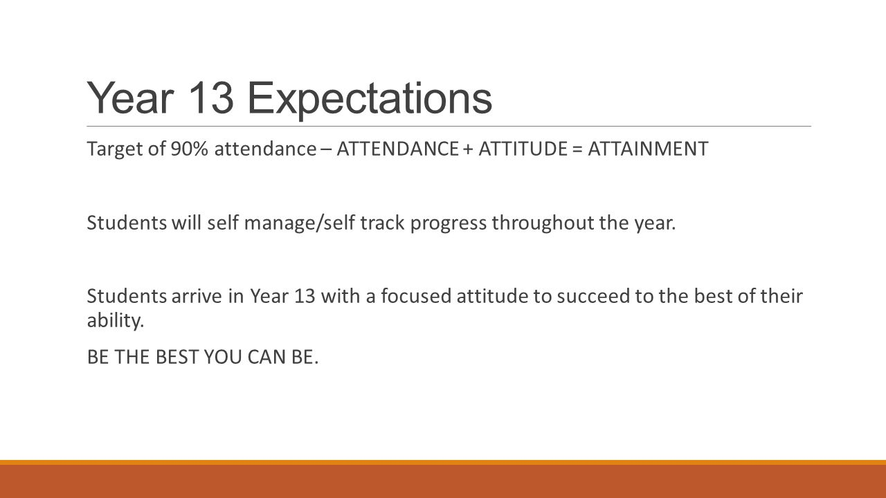 Year 13 Expectations Target of 90% attendance – ATTENDANCE + ATTITUDE = ATTAINMENT.
