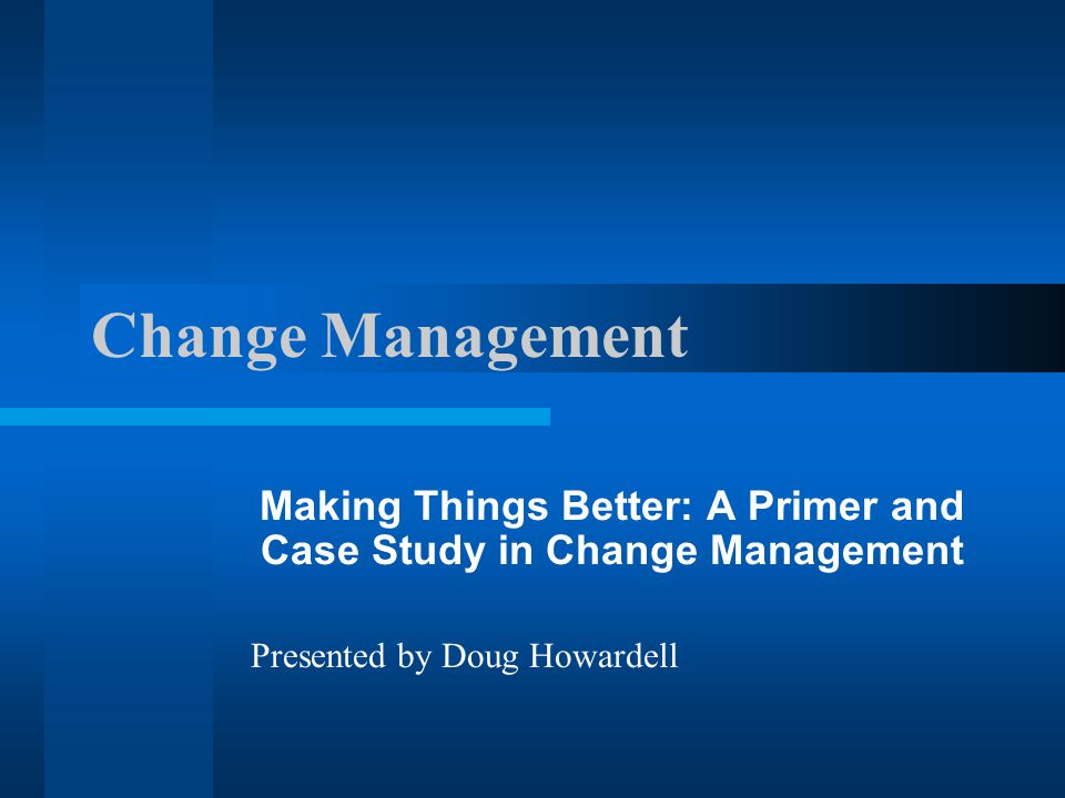 Making Things Better: A Primer and Case Study in Change Management