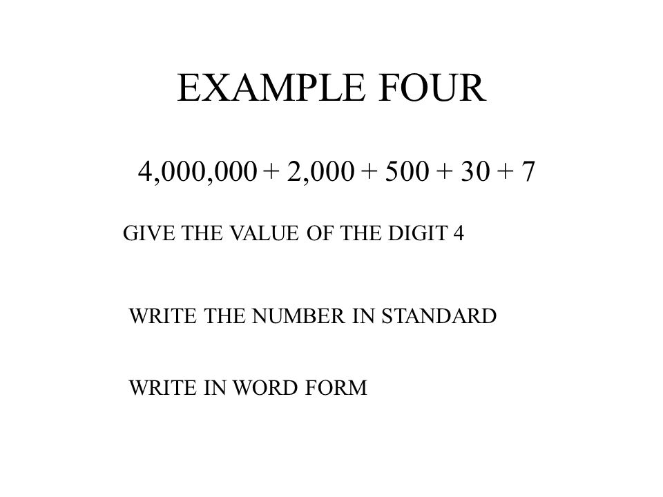 EXAMPLE FOUR 4,000,000 + 2,000 + 500 + 30 + 7. GIVE THE VALUE OF THE DIGIT 4. WRITE THE NUMBER IN STANDARD.