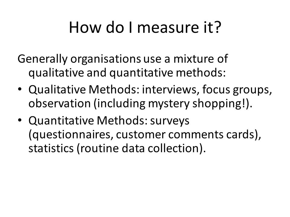 How do I measure it Generally organisations use a mixture of qualitative and quantitative methods: