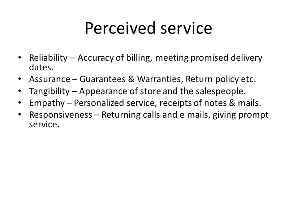Perceived service Reliability – Accuracy of billing, meeting promised delivery dates. Assurance – Guarantees & Warranties, Return policy etc.