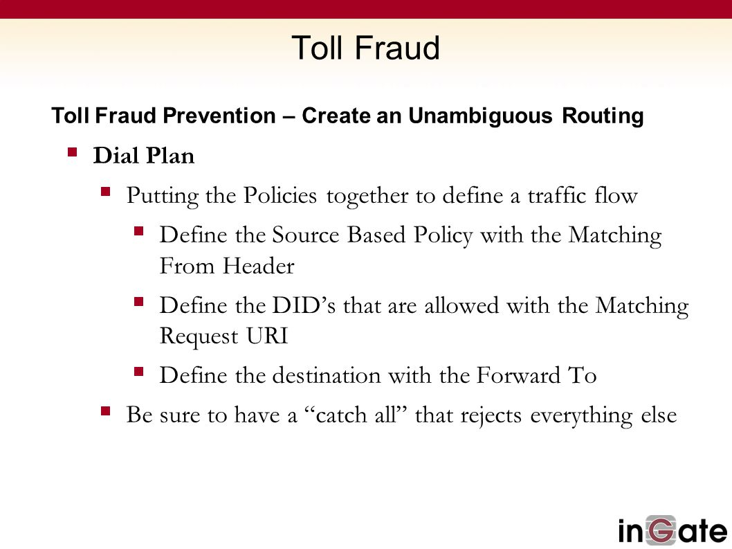 Toll Fraud Toll Fraud Prevention – Create an Unambiguous Routing. Dial Plan. Putting the Policies together to define a traffic flow.
