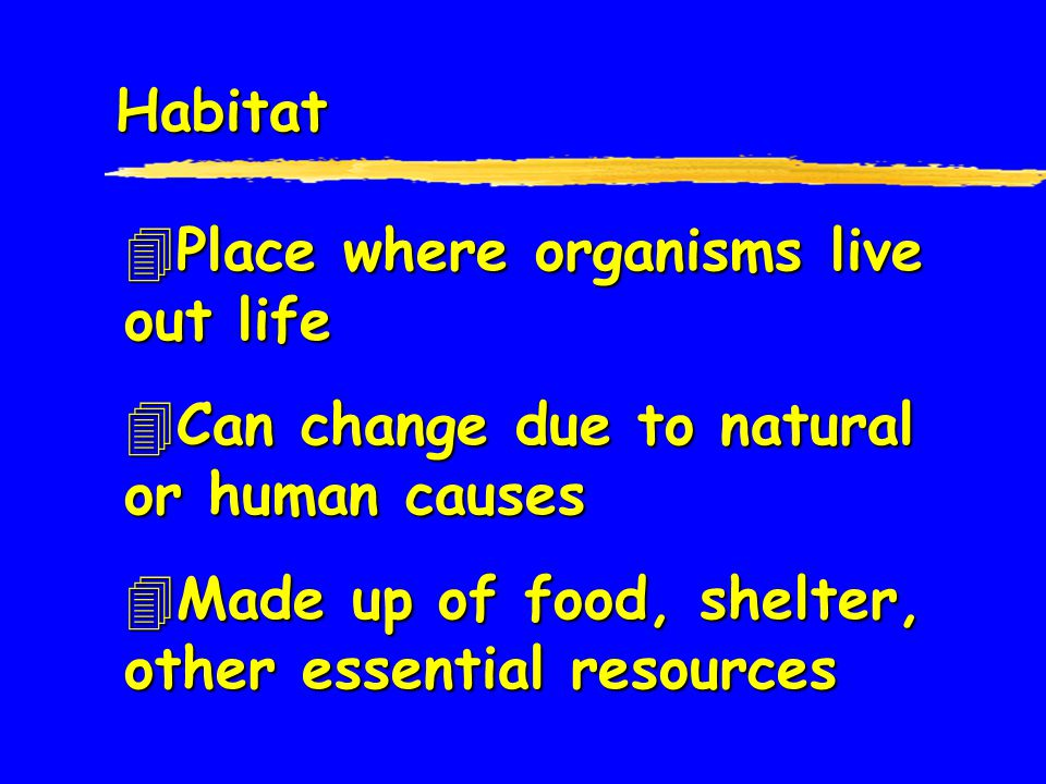 Habitat Place where organisms live out life. Can change due to natural or human causes.