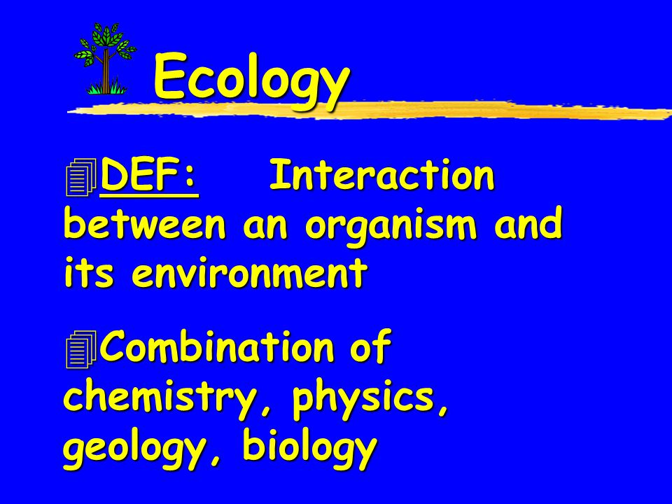 Ecology DEF: Interaction between an organism and its environment