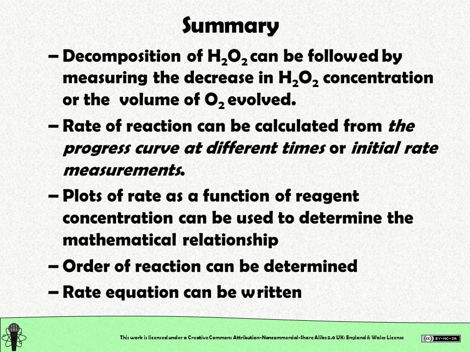 Summary Decomposition of H2O2 can be followed by measuring the decrease in H2O2 concentration or the volume of O2 evolved.
