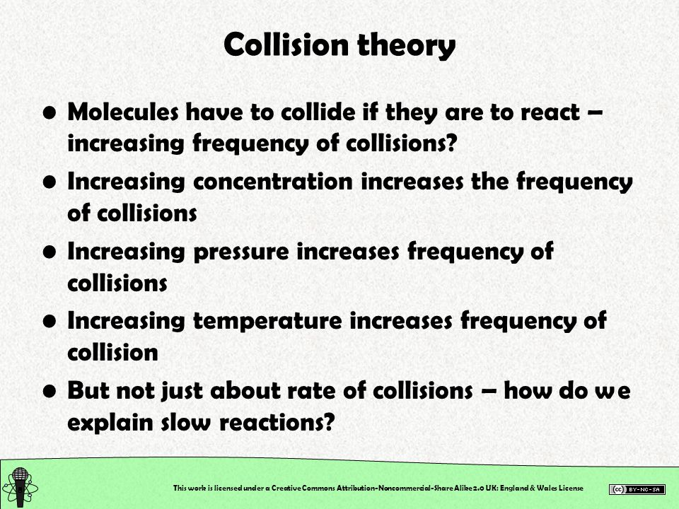 Collision theory Molecules have to collide if they are to react – increasing frequency of collisions