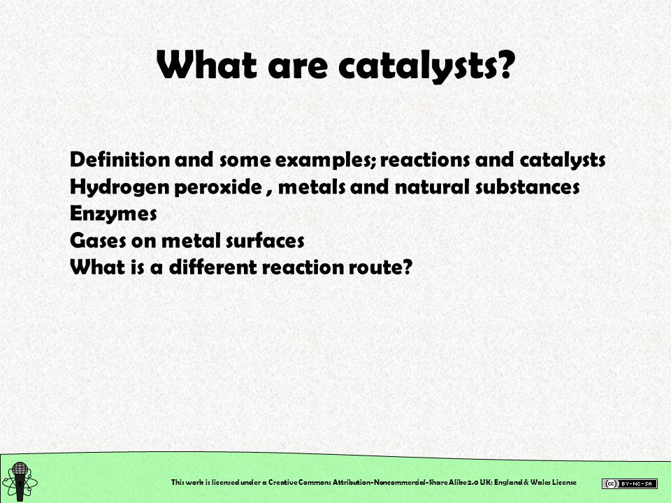 What are catalysts Definition and some examples; reactions and catalysts. Hydrogen peroxide , metals and natural substances.