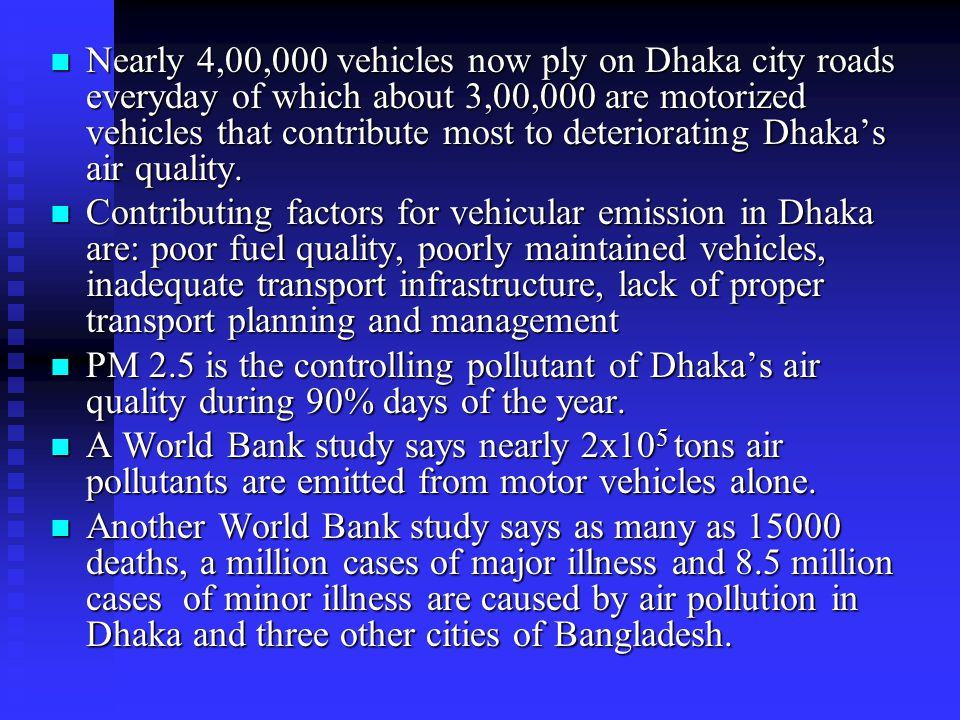 Nearly 4,00,000 vehicles now ply on Dhaka city roads everyday of which about 3,00,000 are motorized vehicles that contribute most to deteriorating Dhaka's air quality.