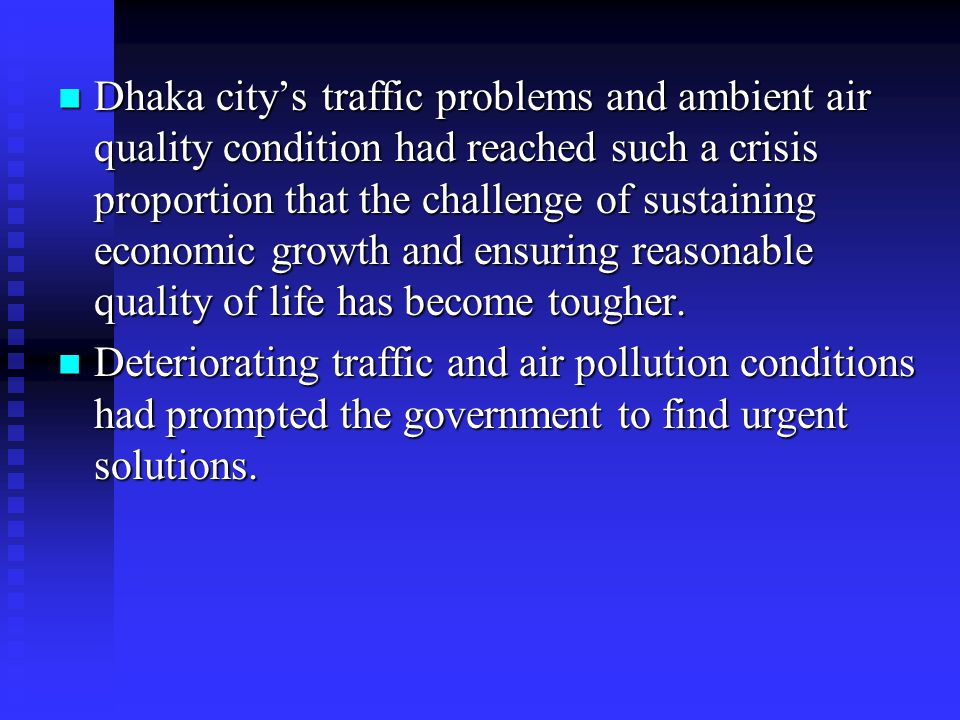 Dhaka city's traffic problems and ambient air quality condition had reached such a crisis proportion that the challenge of sustaining economic growth and ensuring reasonable quality of life has become tougher.