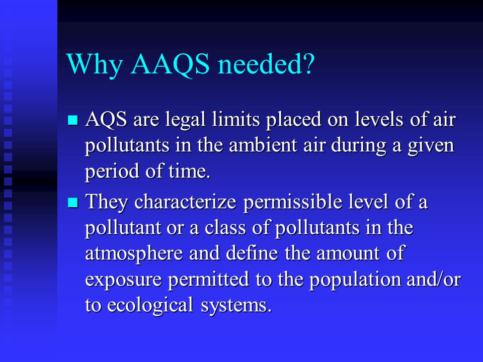 Why AAQS needed AQS are legal limits placed on levels of air pollutants in the ambient air during a given period of time.