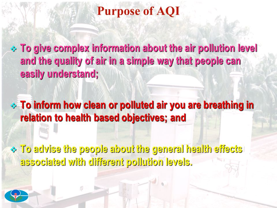 Purpose of AQI To give complex information about the air pollution level and the quality of air in a simple way that people can easily understand;