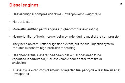 Diesel engines Heavier (higher compression ratios), lower power to weight ratio. Harder to start.