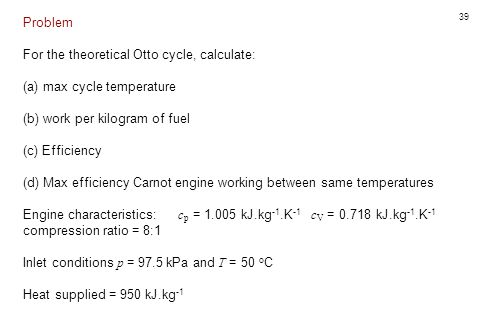 Problem For the theoretical Otto cycle, calculate: (a) max cycle temperature. (b) work per kilogram of fuel.