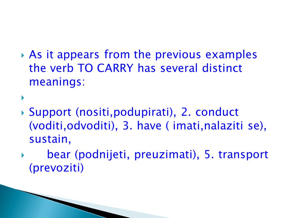 As it appears from the previous examples the verb TO CARRY has several distinct meanings: