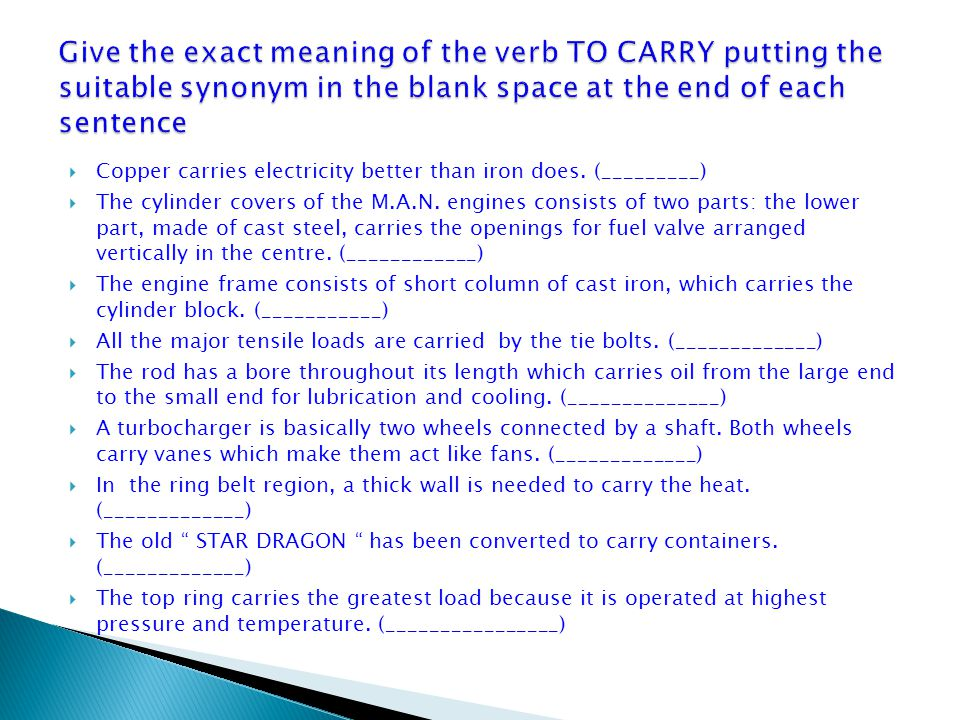 Give the exact meaning of the verb TO CARRY putting the suitable synonym in the blank space at the end of each sentence