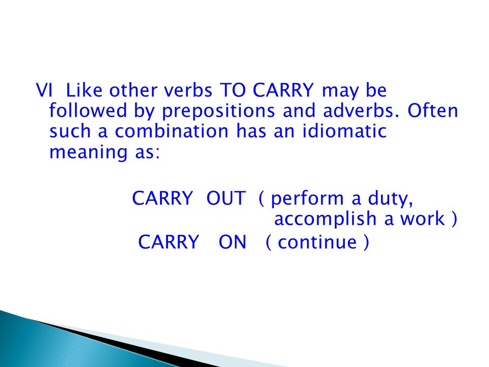 VI Like other verbs TO CARRY may be followed by prepositions and adverbs. Often such a combination has an idiomatic meaning as: