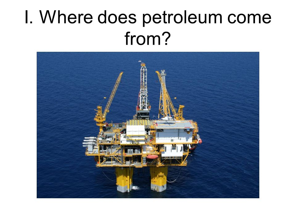 I. Where does petroleum come from
