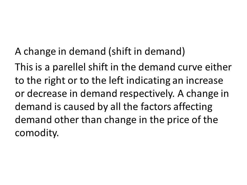 A change in demand (shift in demand) This is a parellel shift in the demand curve either to the right or to the left indicating an increase or decrease in demand respectively.
