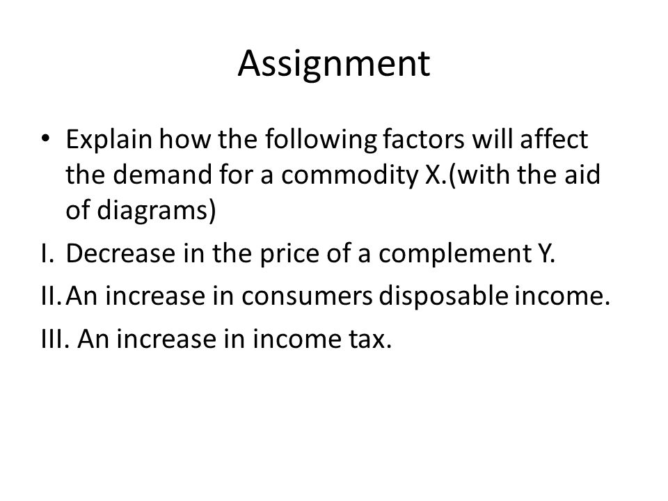 Assignment Explain how the following factors will affect the demand for a commodity X.(with the aid of diagrams)
