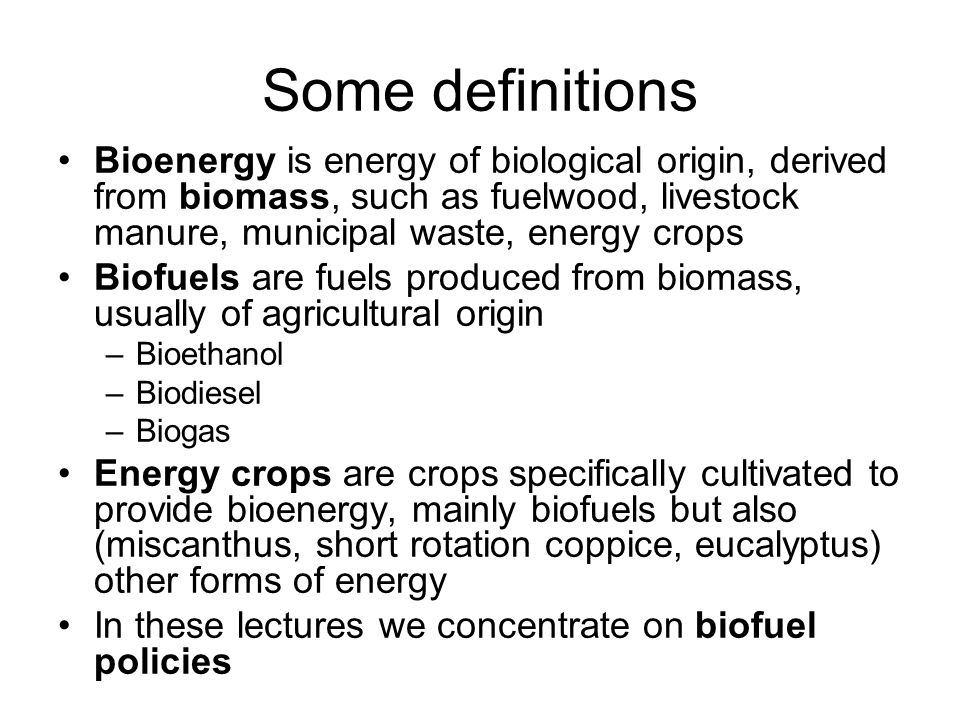 Some definitions Bioenergy is energy of biological origin, derived from biomass, such as fuelwood, livestock manure, municipal waste, energy crops.