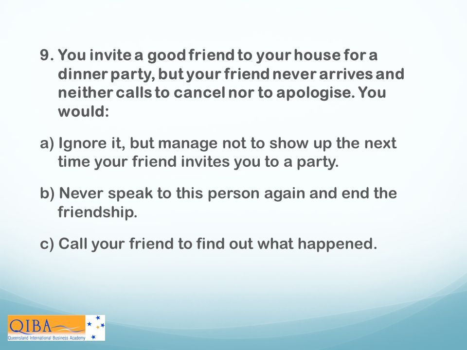 9. You invite a good friend to your house for a dinner party, but your friend never arrives and neither calls to cancel nor to apologise. You would: