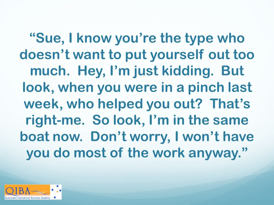 Sue, I know you're the type who doesn't want to put yourself out too much. Hey, I'm just kidding. But look, when you were in a pinch last week, who helped you out That's right-me. So look, I'm in the same boat now. Don't worry, I won't have you do most of the work anyway.