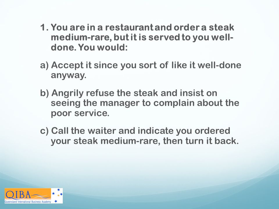 1. You are in a restaurant and order a steak medium-rare, but it is served to you well- done. You would: