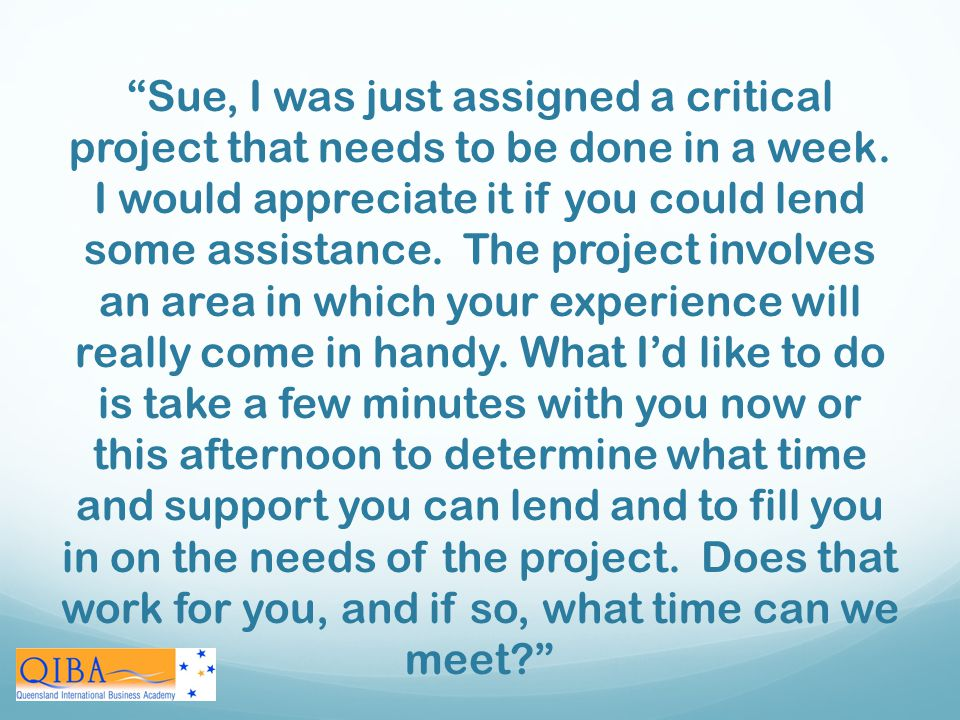 Sue, I was just assigned a critical project that needs to be done in a week. I would appreciate it if you could lend some assistance. The project involves an area in which your experience will really come in handy. What I'd like to do is take a few minutes with you now or this afternoon to determine what time and support you can lend and to fill you in on the needs of the project. Does that work for you, and if so, what time can we meet