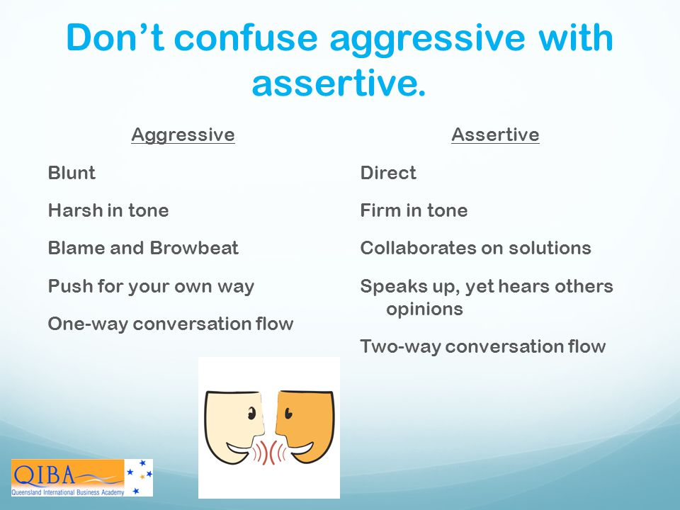 Don't confuse aggressive with assertive.