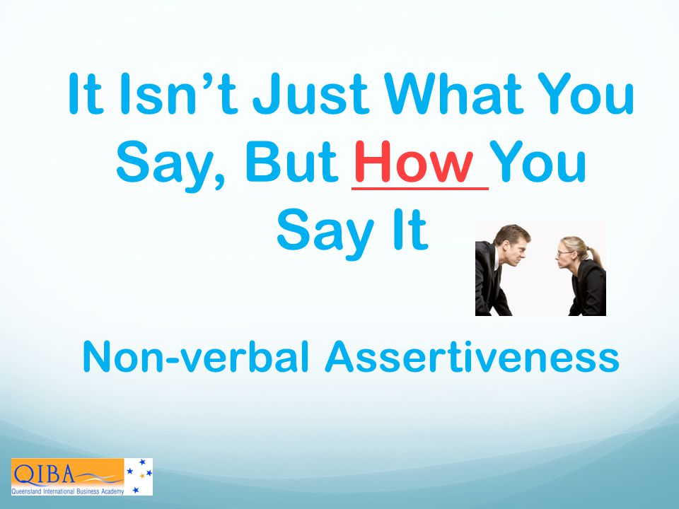 It Isn't Just What You Say, But How You Say It Non-verbal Assertiveness