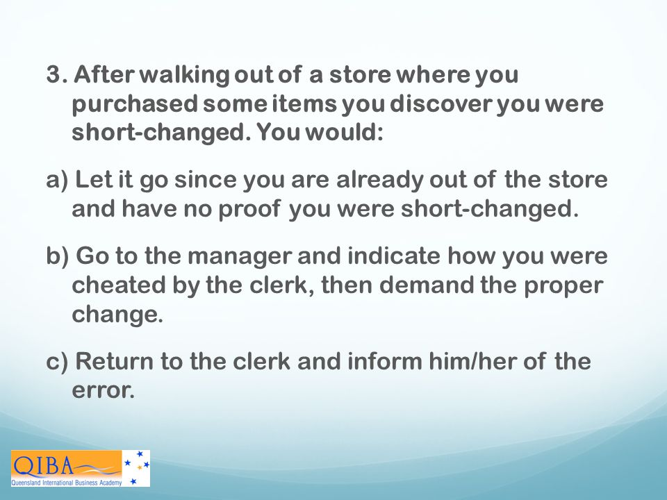 3. After walking out of a store where you purchased some items you discover you were short-changed. You would: