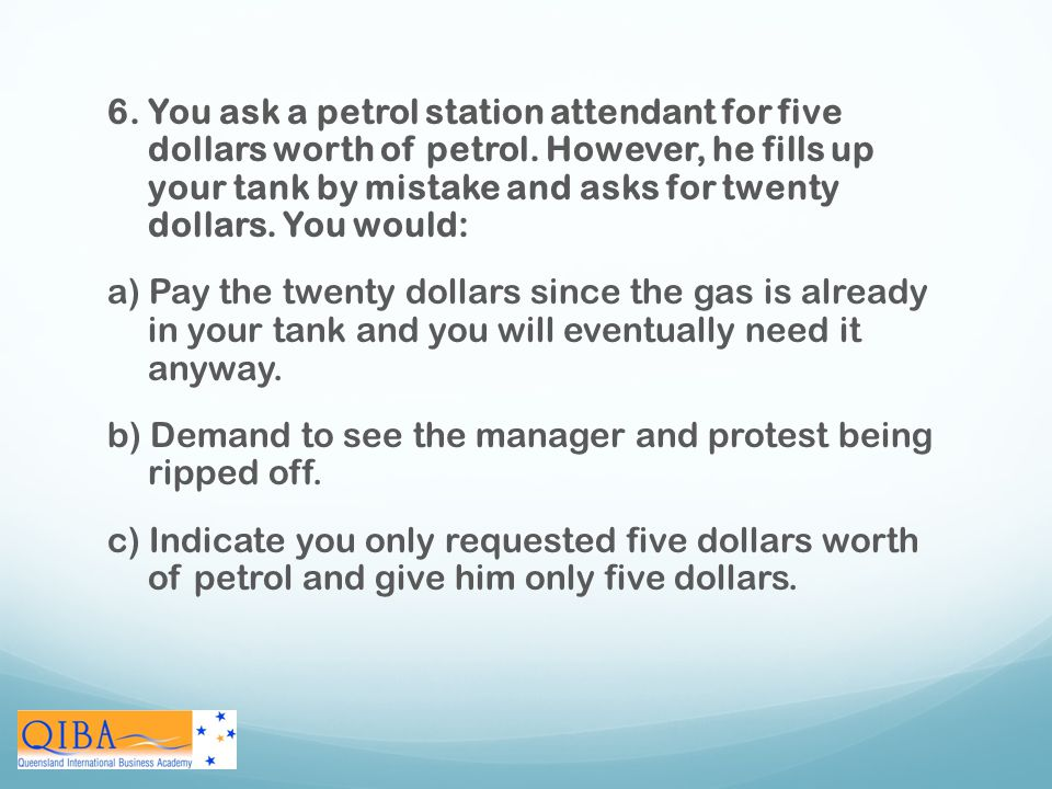 6. You ask a petrol station attendant for five dollars worth of petrol