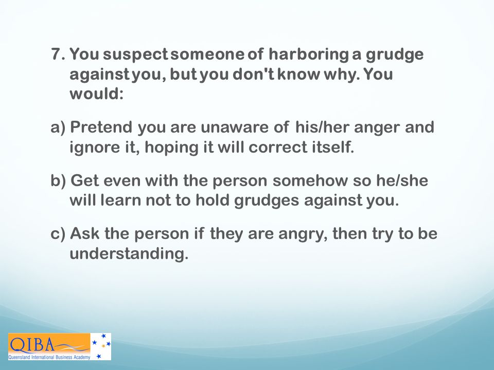 7. You suspect someone of harboring a grudge against you, but you don t know why. You would: