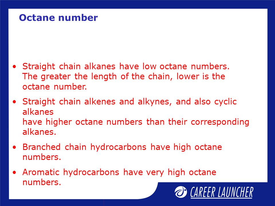 Octane number Straight chain alkanes have low octane numbers. The greater the length of the chain, lower is the octane number.