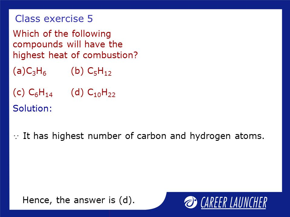 Class exercise 5 Which of the following compounds will have the highest heat of combustion C3H6 (b) C5H12 (c) C6H14 (d) C10H22.