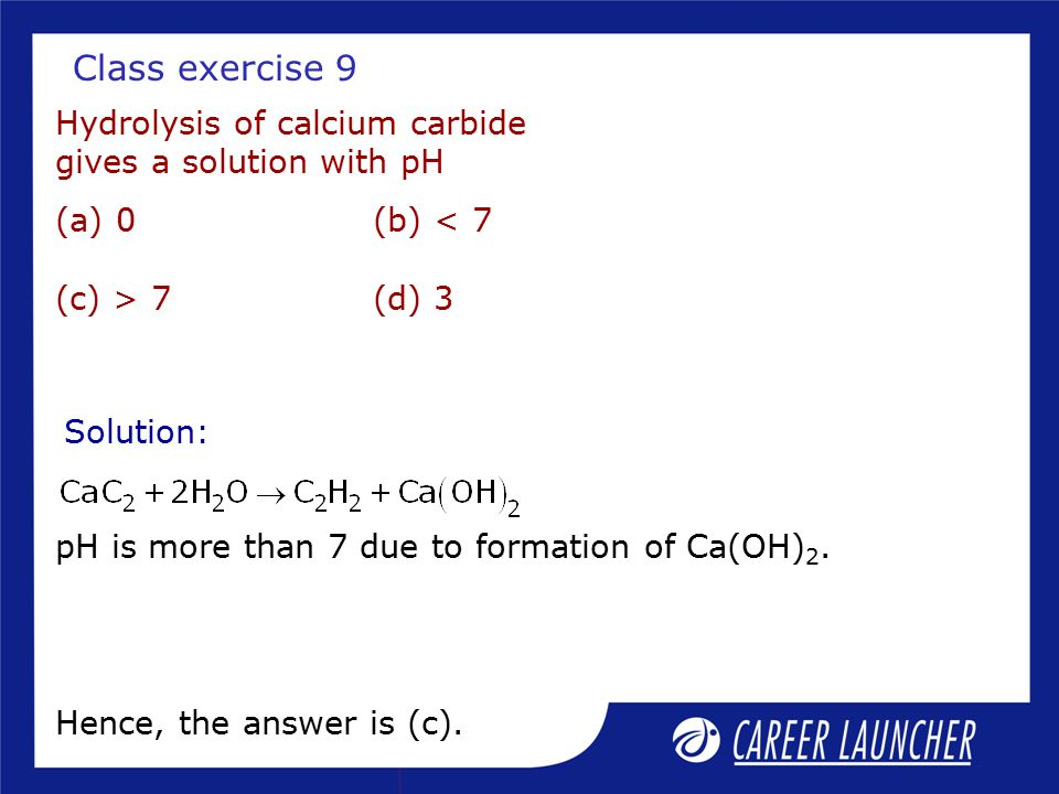 Class exercise 9 Hydrolysis of calcium carbide gives a solution with pH. (a) 0 (b) < 7 (c) > 7 (d) 3.