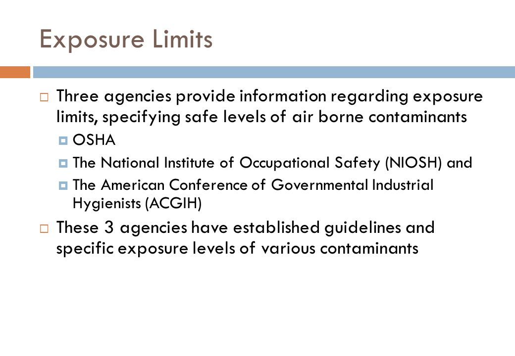 Exposure Limits Three agencies provide information regarding exposure limits, specifying safe levels of air borne contaminants.