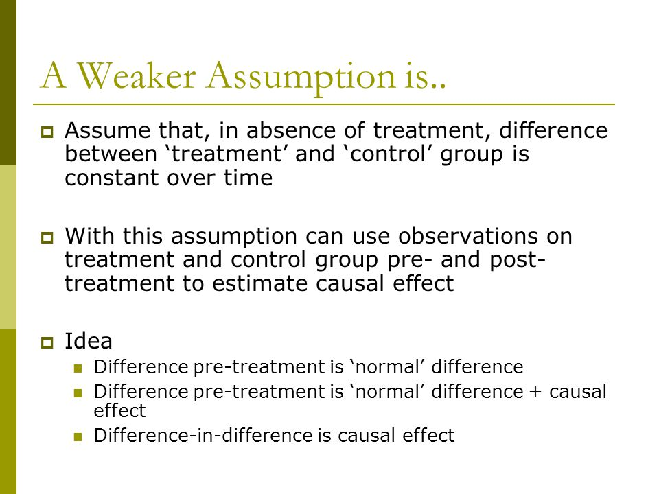 A Weaker Assumption is.. Assume that, in absence of treatment, difference between 'treatment' and 'control' group is constant over time.