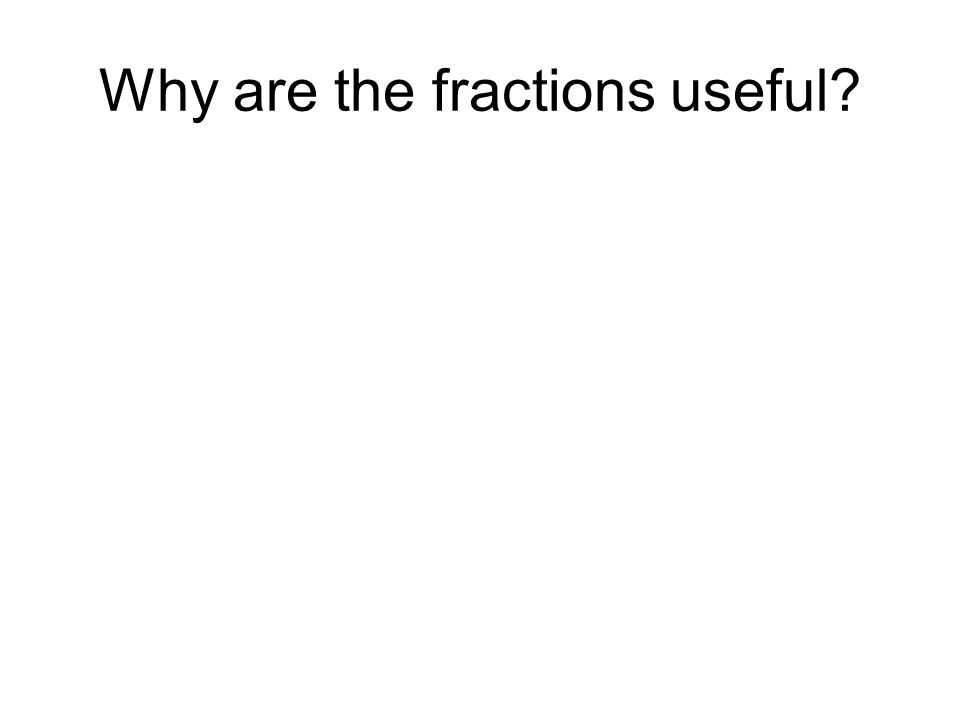 Why are the fractions useful
