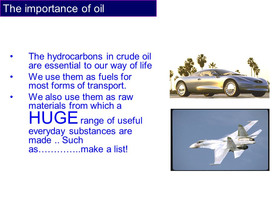The importance of oil The hydrocarbons in crude oil are essential to our way of life. We use them as fuels for most forms of transport.