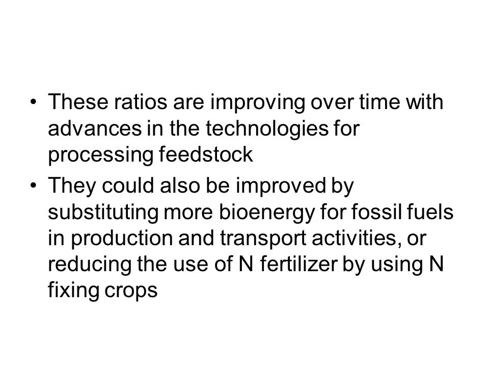 These ratios are improving over time with advances in the technologies for processing feedstock