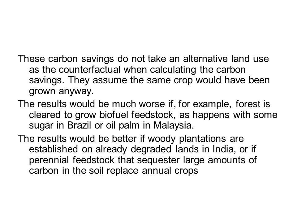 These carbon savings do not take an alternative land use as the counterfactual when calculating the carbon savings. They assume the same crop would have been grown anyway.