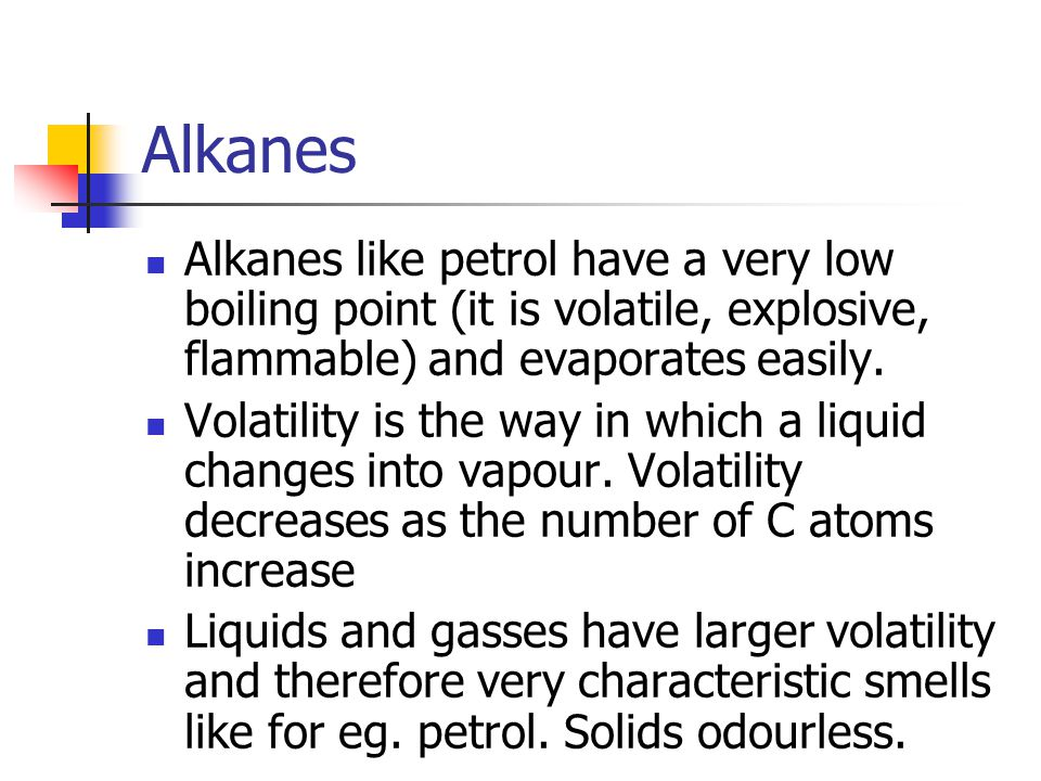 Alkanes Alkanes like petrol have a very low boiling point (it is volatile, explosive, flammable) and evaporates easily.