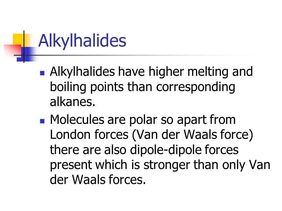 Alkylhalides Alkylhalides have higher melting and boiling points than corresponding alkanes.