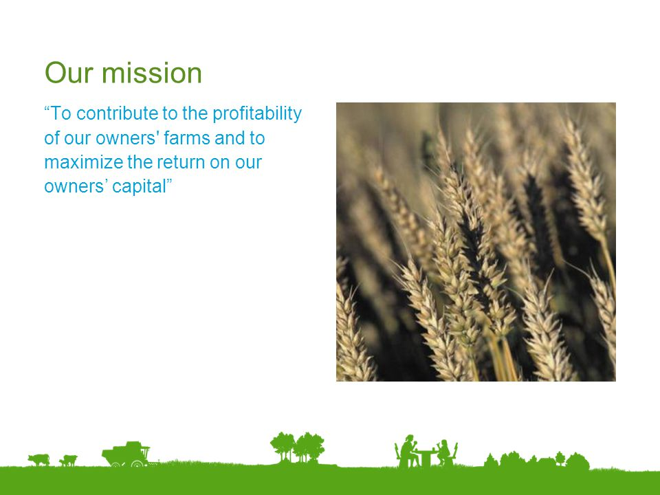 Our mission To contribute to the profitability of our owners farms and to maximize the return on our owners' capital